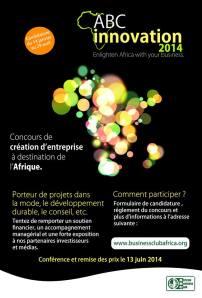 ABC Innovation, le concours pour l'entrepreneuriat à destination de l'Afrique lance son   édition 2014!  Vous êtes serial entrepreneur ou un souhaitez démarrer un projet en Afrique? Alors   n'hésitez pas envoyer vos candidatures dès aujourd'hui!  Cette année, le concours mettra à l'honneur :   − La Mode / Fashion / Luxe  − Le Développement durable (énergie, environnement, économie social et solidaire,   …)  − Le Conseil / expertise et les métiers de l'accompagnement (finance, juridique, aide   à la création d'entreprise, …)  Toutefois, toutes les candidatures sont les bienvenues!  Les candidatures sont à déposer jusqu'au 29 avril 2014, minuit GMT.  Pour plus d'informations, n'hésitez pas à visiter notre site internet en cliquant ici  Vous pouvez également contacter notre équipe à l'adresse   suivante : abcinnovation@businessclubafrica.org